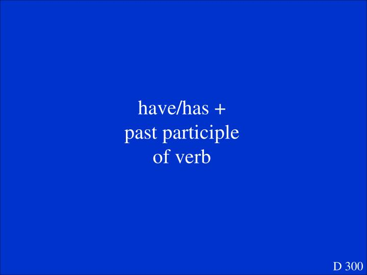 have/has + past participle of verb