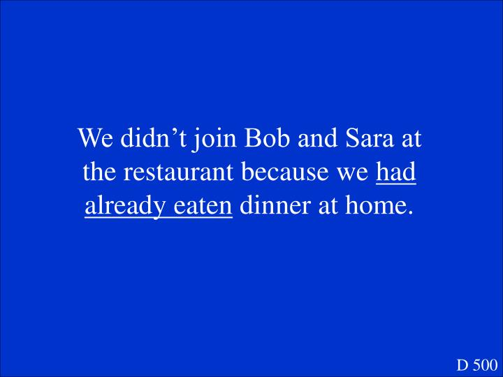 We didn't join Bob and Sara at the restaurant because we