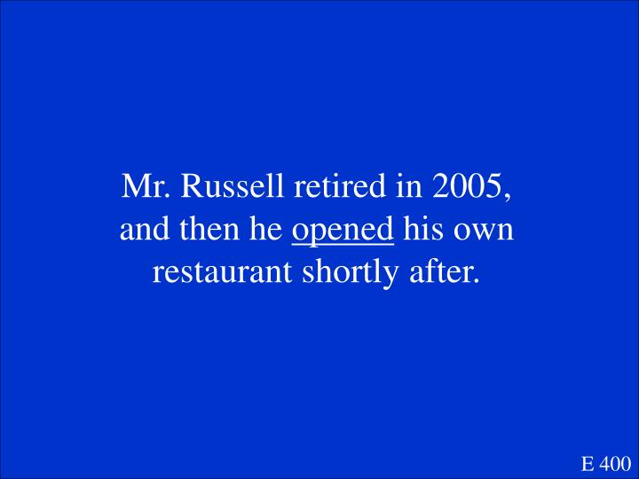 Mr. Russell retired in 2005, and then he