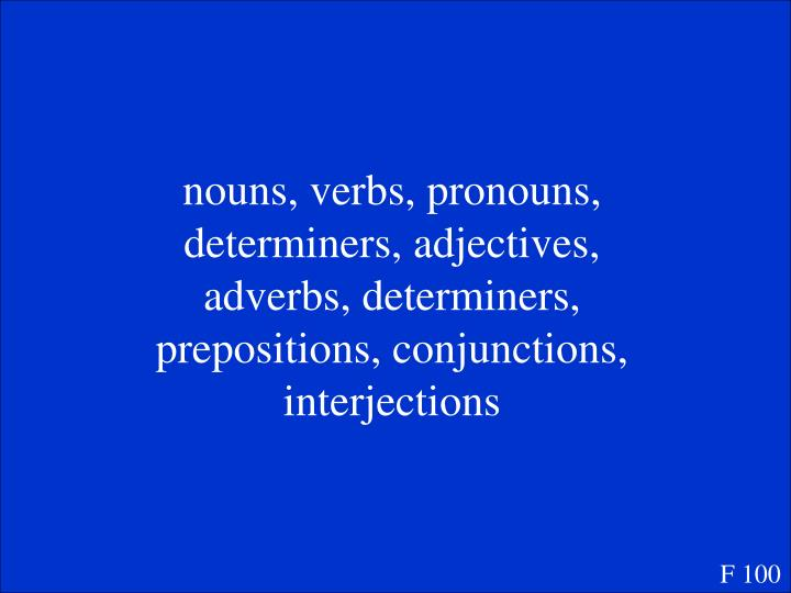 nouns, verbs, pronouns, determiners, adjectives, adverbs, determiners, prepositions, conjunctions, interjections