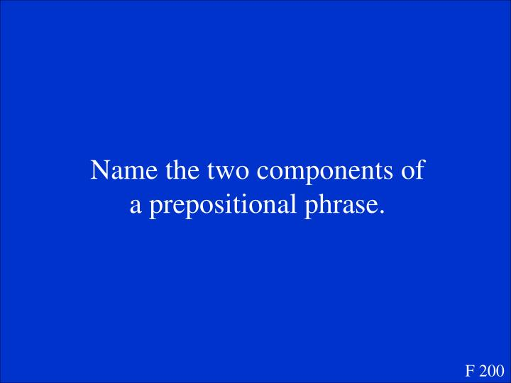 Name the two components of a prepositional phrase.