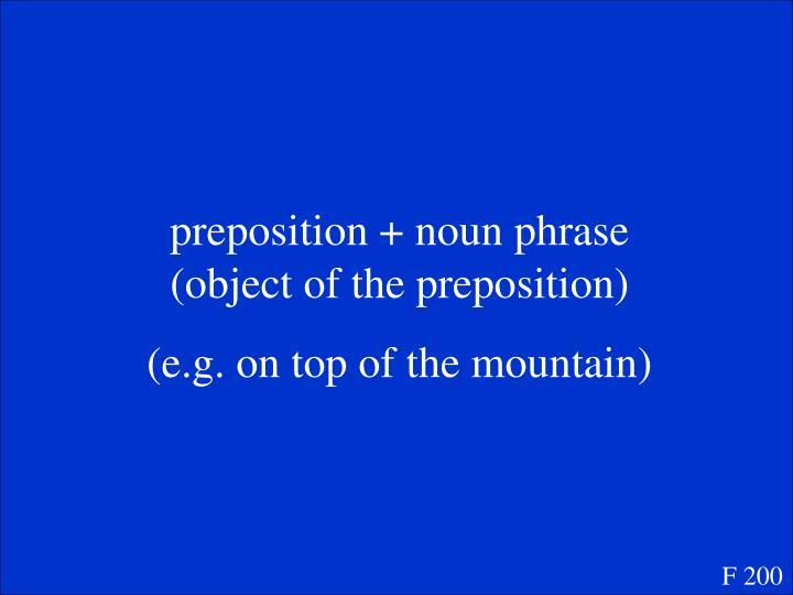 preposition + noun phrase (object of the preposition)