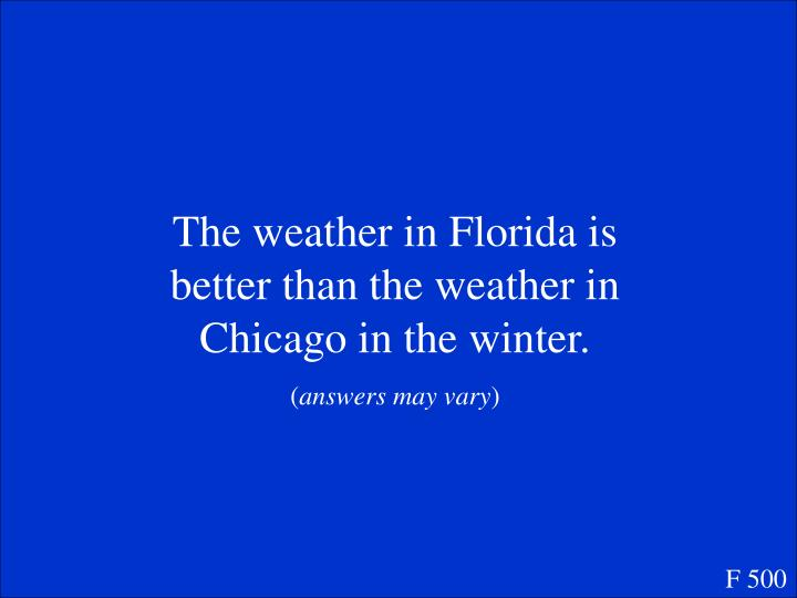The weather in Florida is better than the weather in Chicago in the winter.