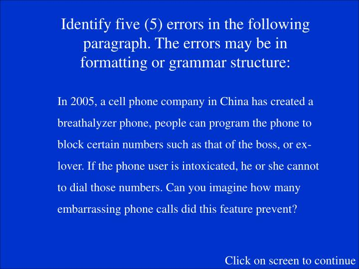 Identify five (5) errors in the following paragraph. The errors may be in formatting or grammar structure: