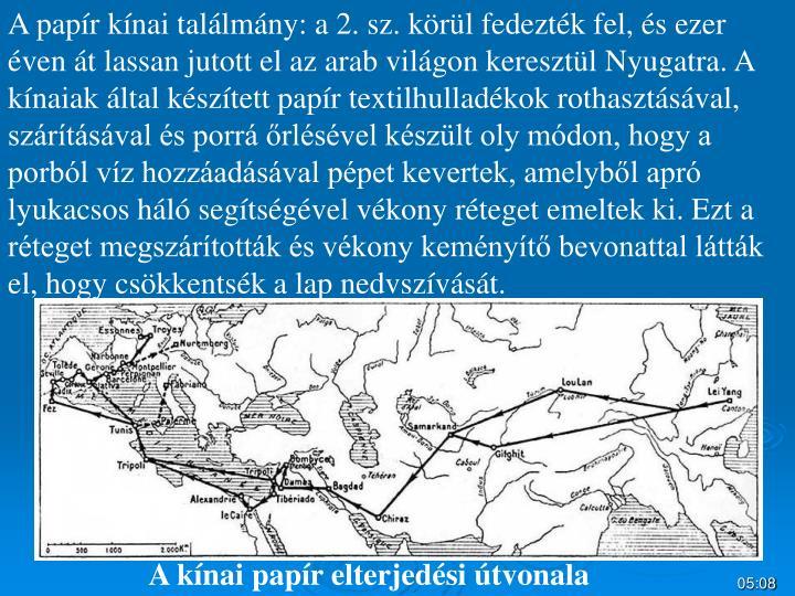 A papír kínai találmány: a 2. sz. körül fedezték fel, és ezer éven át lassan jutott el az arab világon keresztül Nyugatra. A kínaiak által készített papír textilhulladékok rothasztásával, szárításával és porrá őrlésével készült oly módon, hogy a porból víz hozzáadásával pépet kevertek, amelyből apró lyukacsos háló segítségével vékony réteget emeltek ki. Ezt a réteget megszárították és vékony keményítő bevonattal látták el, hogy csökkentsék a lap nedvszívását.