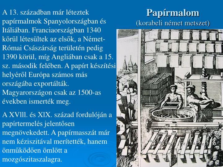 A 13. században már léteztek papírmalmok Spanyolországban és Itáliában. Franciaországban 1340 körül létesültek az elsők, a Német-Római Császárság területén pedig 1390 körül, míg Angliában csak a 15. sz. második felében. A papírt készítési helyéről Európa számos más országába exportálták. Magyarországon csak az 1500-as években ismerték meg.