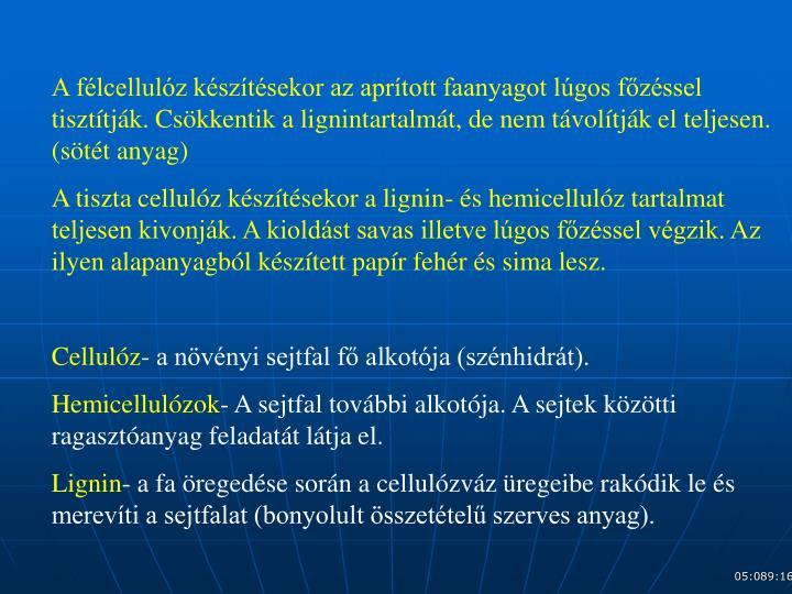 A félcellulóz készítésekor az aprított faanyagot lúgos főzéssel tisztítják. Csökkentik a lignintartalmát, de nem távolítják el teljesen. (sötét anyag)
