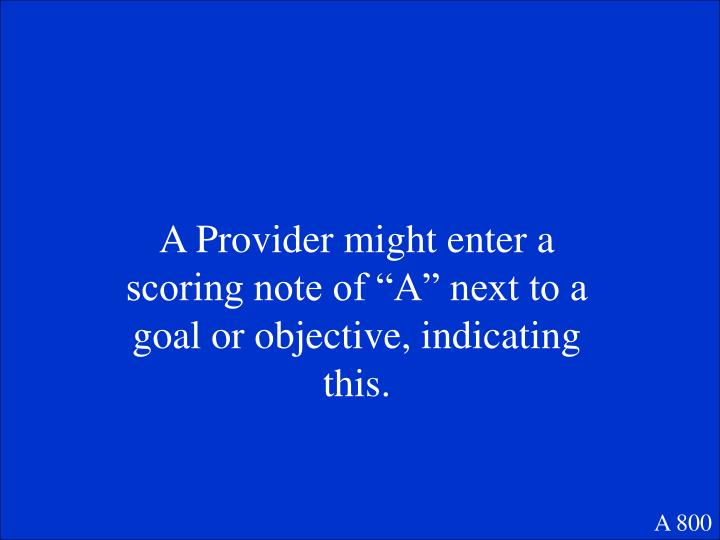 """A Provider might enter a scoring note of """"A"""" next to a goal or objective, indicating this."""