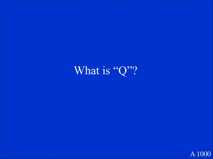 """What is """"Q""""?"""