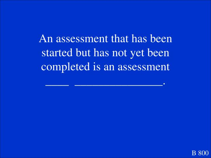 An assessment that has been started but has not yet been completed is an assessment ____  _______________.
