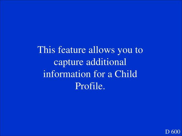 This feature allows you to capture additional information for a Child Profile.