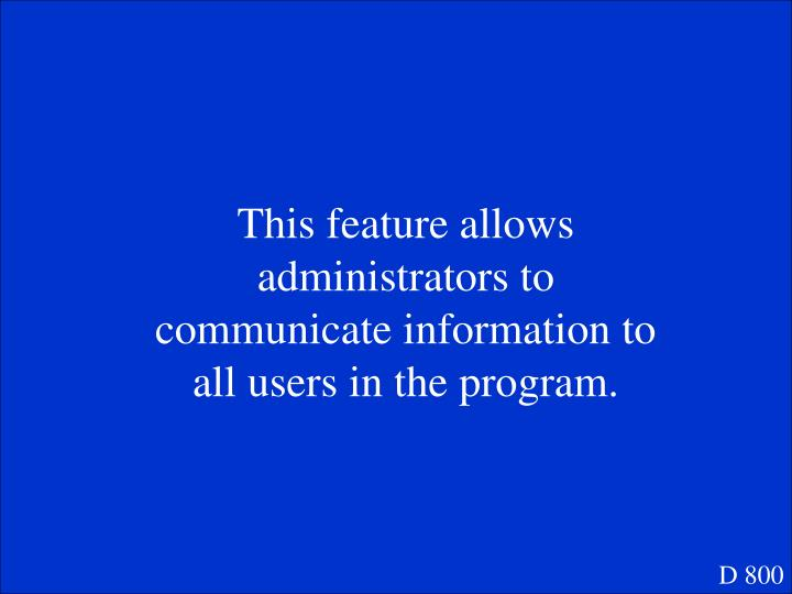 This feature allows administrators to communicate information to all users in the program.