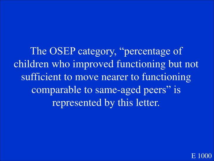 """The OSEP category, """"percentage of children who improved functioning but not sufficient to move nearer to functioning comparable to same-aged peers"""" is represented by this letter."""