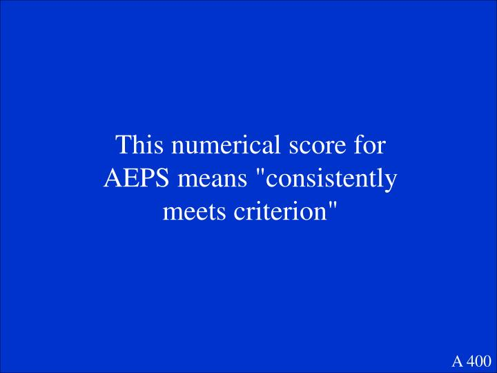 """This numerical score for AEPS means """"consistently meets criterion"""""""