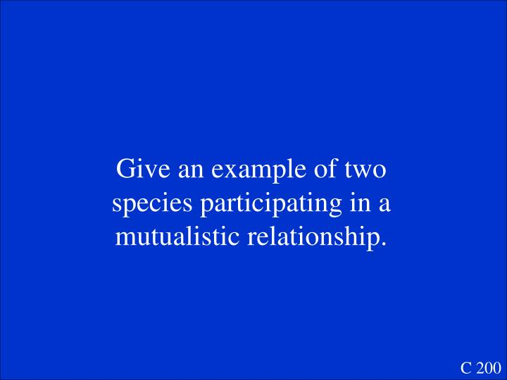Give an example of two species participating in a mutualistic relationship.