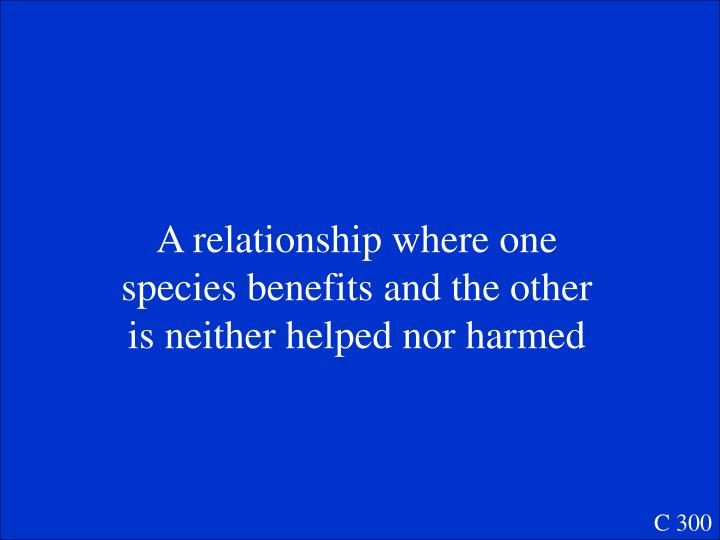 A relationship where one species benefits and the other is neither helped nor harmed