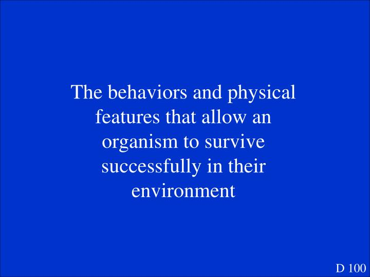 The behaviors and physical features that allow an organism to survive successfully in their environment