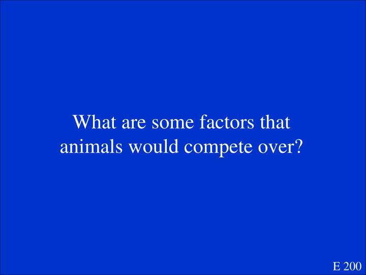 What are some factors that animals would compete over?