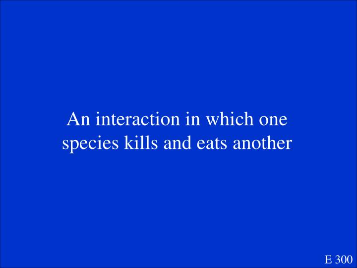 An interaction in which one species kills and eats another