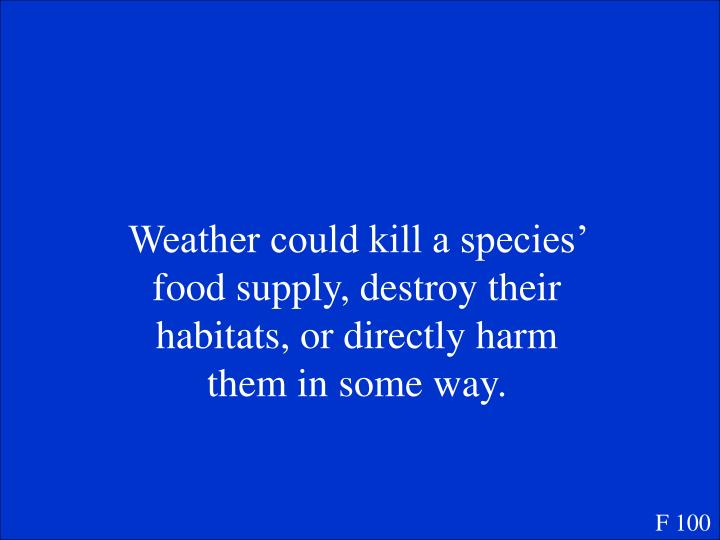 Weather could kill a species' food supply, destroy their habitats, or directly harm them in some way.