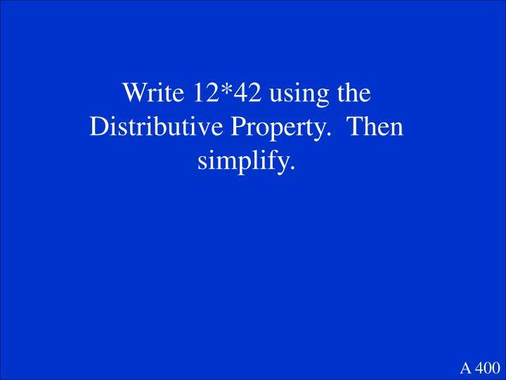 Write 12*42 using the Distributive Property.  Then simplify.