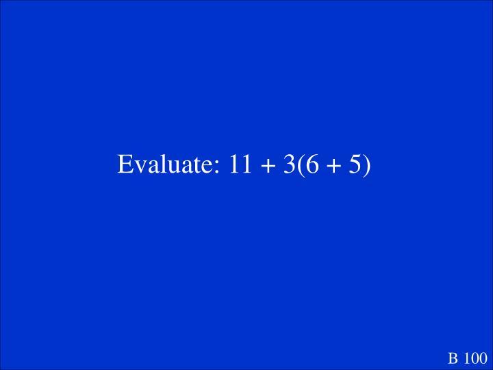 Evaluate: 11 + 3(6 + 5)