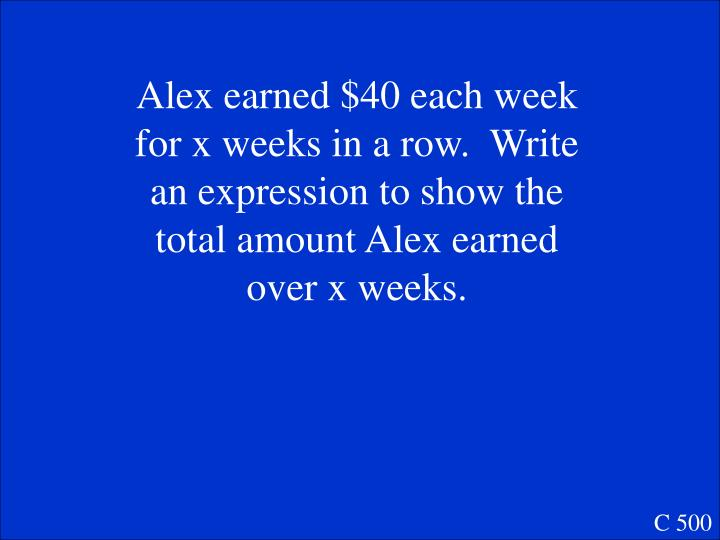 Alex earned $40 each week for x weeks in a row.  Write an expression to show the total amount Alex earned over x weeks.