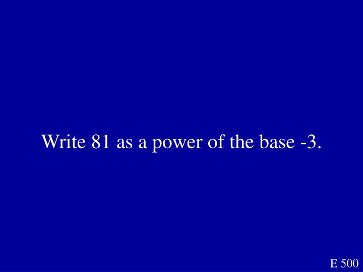 Write 81 as a power of the base -3.