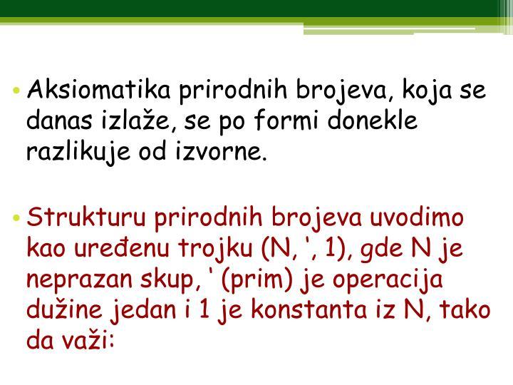 Aksiomatika prirodnih brojeva, koja se danas izlaže, se po formi donekle razlikuje od izvorne.