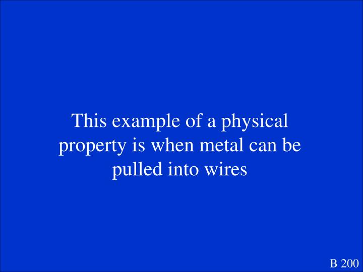 This example of a physical property is when metal can be pulled into wires