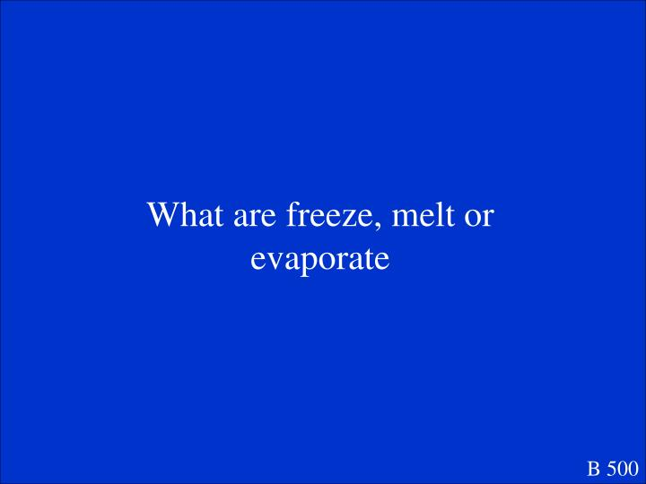 What are freeze, melt or evaporate
