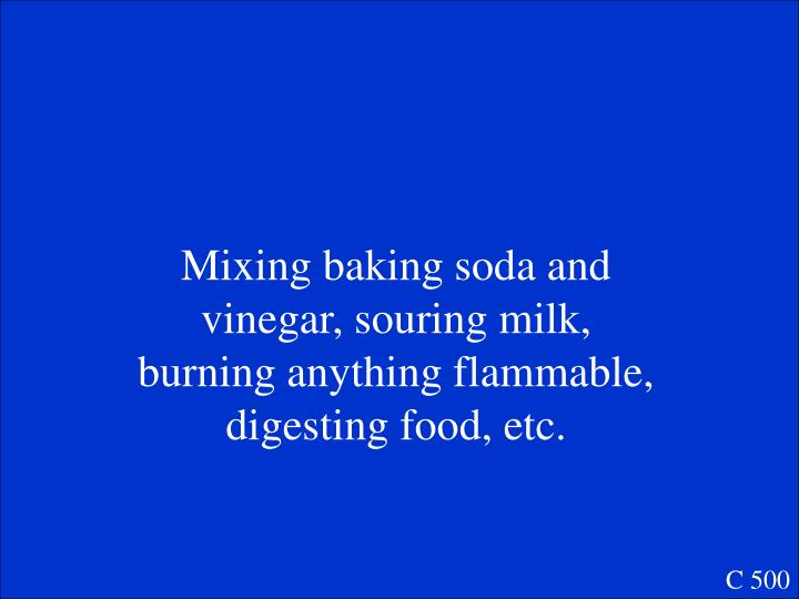 Mixing baking soda and vinegar, souring milk, burning anything flammable,