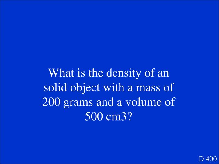 What is the density of an solid object with a mass of 200 grams and a volume of 500 cm3?