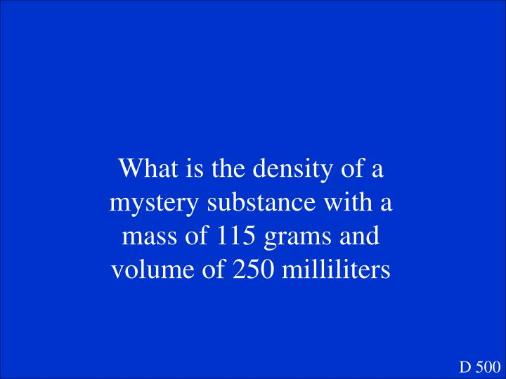 What is the density of a mystery substance with a mass of 115 grams and volume of 250 milliliters