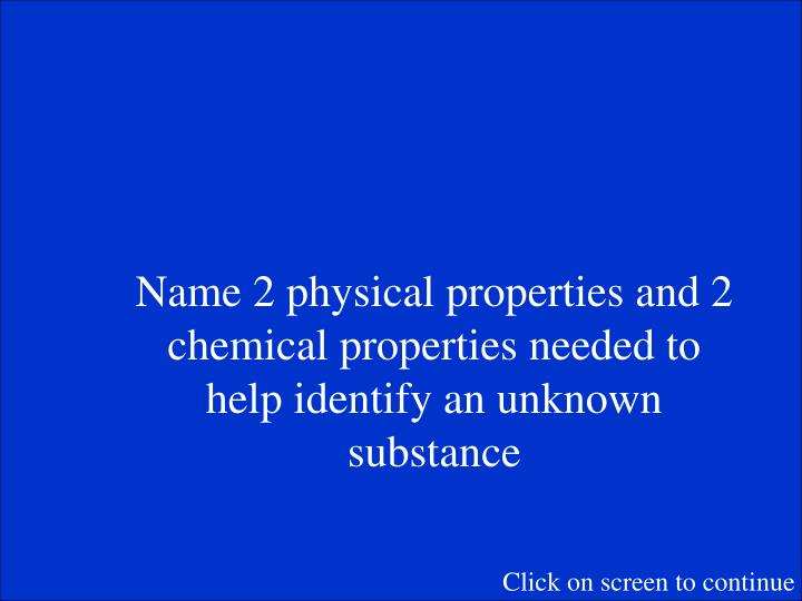 Name 2 physical properties and 2 chemical properties needed to help identify an unknown substance