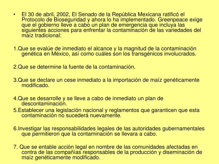 El 30 de abril, 2002, El Senado de la República Mexicana ratificó el Protocolo de Bioseguridad y ahora lo ha implementado. Greenpeace exige que el gobierno lleve a cabo un plan de emergencia que incluya las siguientes acciones para enfrentar la contaminación de las variedades del maíz tradicional: