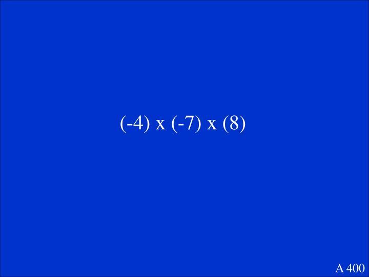 (-4) x (-7) x (8)