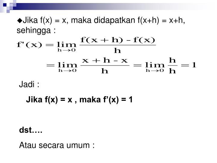 Jika f(x) = x, maka didapatkan f(x+h) = x+h, sehingga :
