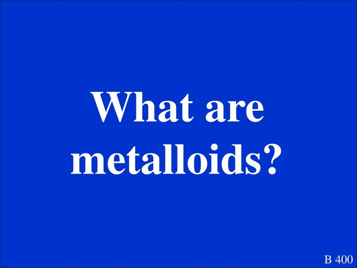 What are metalloids?