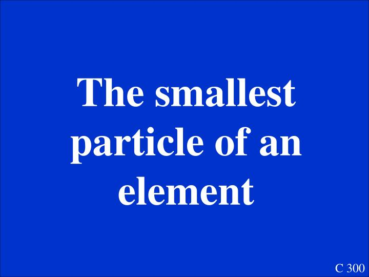 The smallest particle of an element