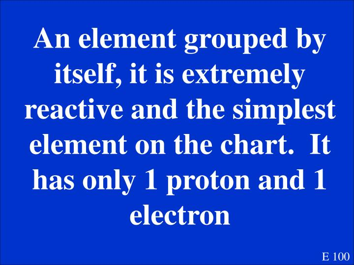 An element grouped by itself, it is extremely reactive and the simplest element on the chart.  It has only 1 proton and 1 electron