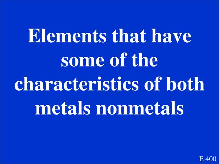 Elements that have some of the characteristics of both metals nonmetals