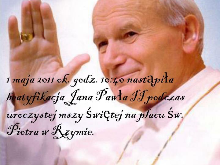 1 maja 2011 ok. godz. 10:40 nastąpiła beatyfikacja Jana Pawła II podczas uroczystej mszy świętej na placu św. Piotra w Rzymie.