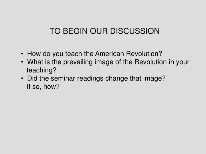 TO BEGIN OUR DISCUSSION
