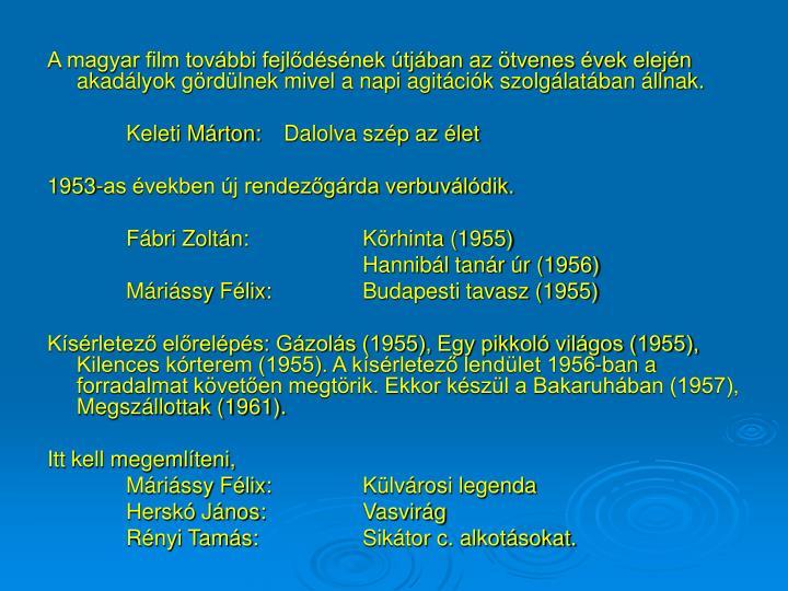 A magyar film további fejlődésének útjában az ötvenes évek elején akadályok gördülnek mivel a napi agitációk szolgálatában állnak.