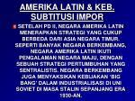amerika latin keb subtitusi impor