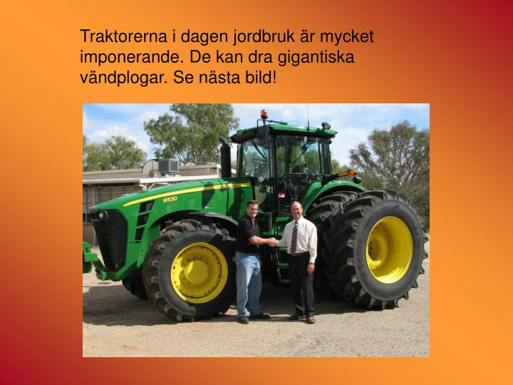 Traktorerna i dagen jordbruk är mycket imponerande. De kan dra gigantiska vändplogar. Se nästa bild!