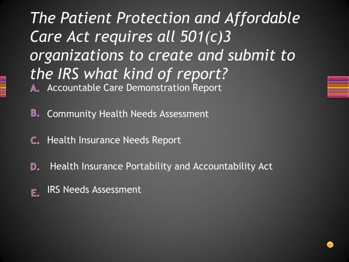 The Patient Protection and Affordable Care Act requires all 501(c)3 organizations to create and subm...