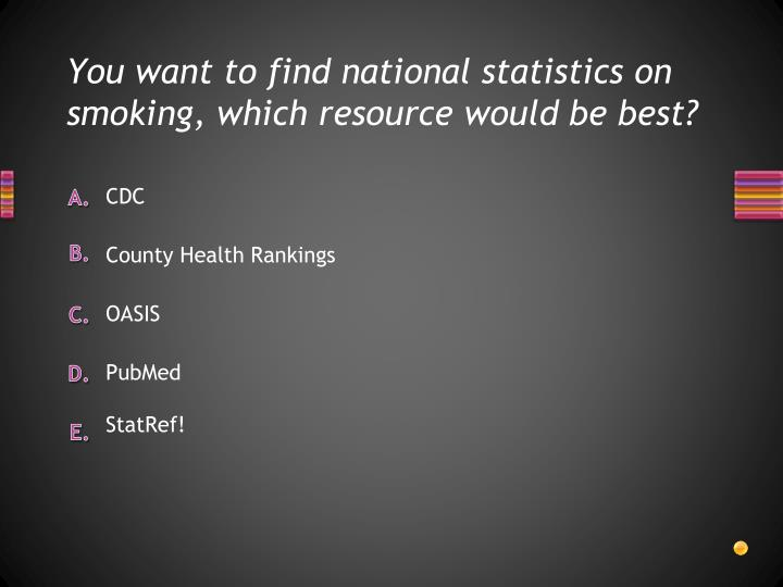 You want to find national statistics on smoking, which resource would be best?
