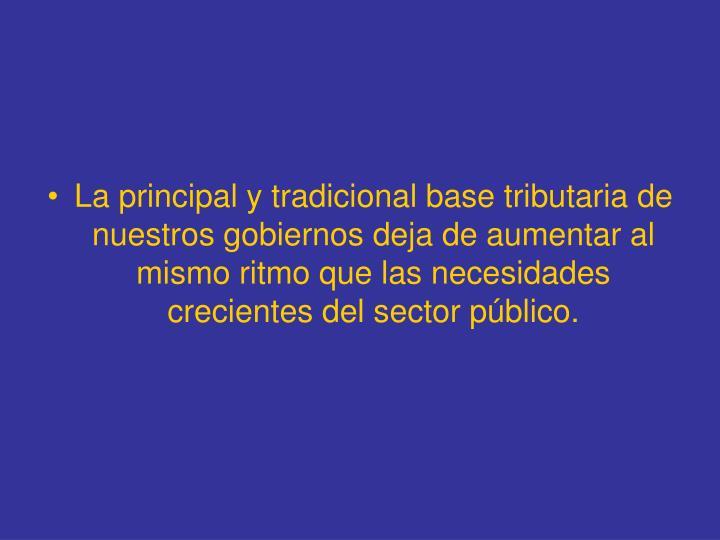 La principal y tradicional base tributaria de nuestros gobiernos deja de aumentar al mismo ritmo que las necesidades crecientes del sector público.